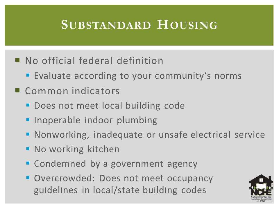 S UBSTANDARD H OUSING  No official federal definition  Evaluate according to your community's norms  Common indicators  Does not meet local building code  Inoperable indoor plumbing  Nonworking, inadequate or unsafe electrical service  No working kitchen  Condemned by a government agency  Overcrowded: Does not meet occupancy guidelines in local/state building codes