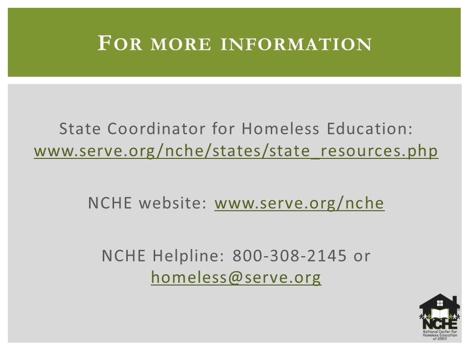 F OR MORE INFORMATION State Coordinator for Homeless Education: www.serve.org/nche/states/state_resources.php www.serve.org/nche/states/state_resources.php NCHE website: www.serve.org/nchewww.serve.org/nche NCHE Helpline: 800-308-2145 or homeless@serve.org homeless@serve.org