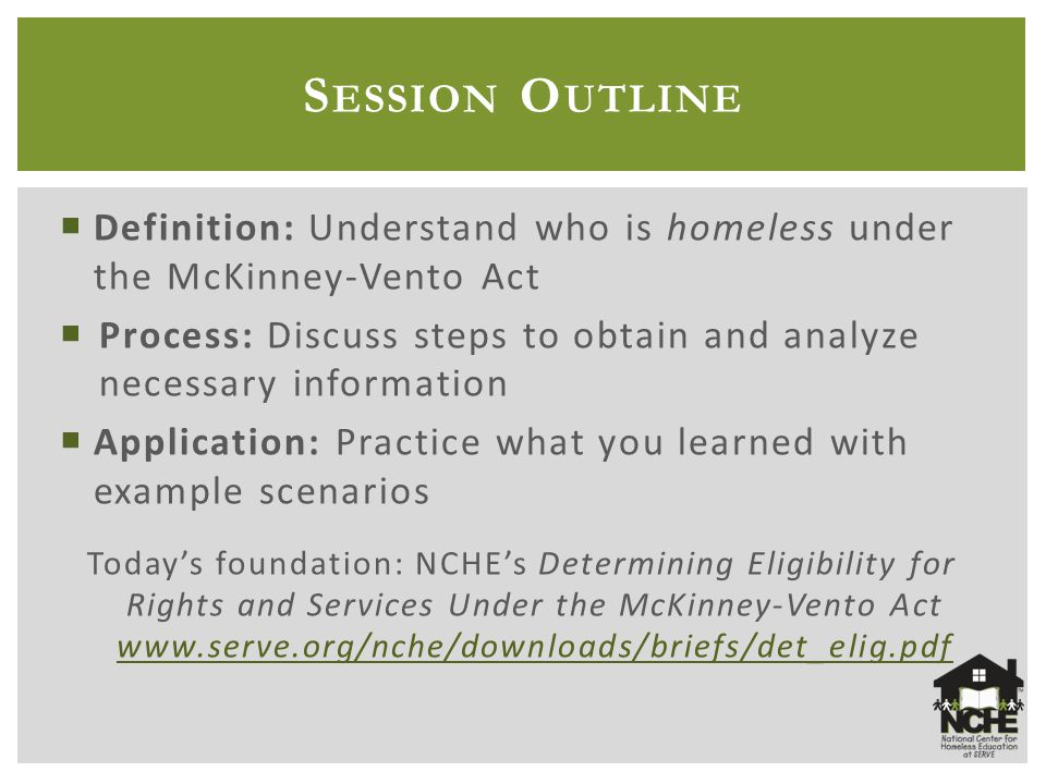  Definition: Understand who is homeless under the McKinney-Vento Act  Process: Discuss steps to obtain and analyze necessary information  Application: Practice what you learned with example scenarios Today's foundation: NCHE's Determining Eligibility for Rights and Services Under the McKinney-Vento Act www.serve.org/nche/downloads/briefs/det_elig.pdf www.serve.org/nche/downloads/briefs/det_elig.pdf S ESSION O UTLINE