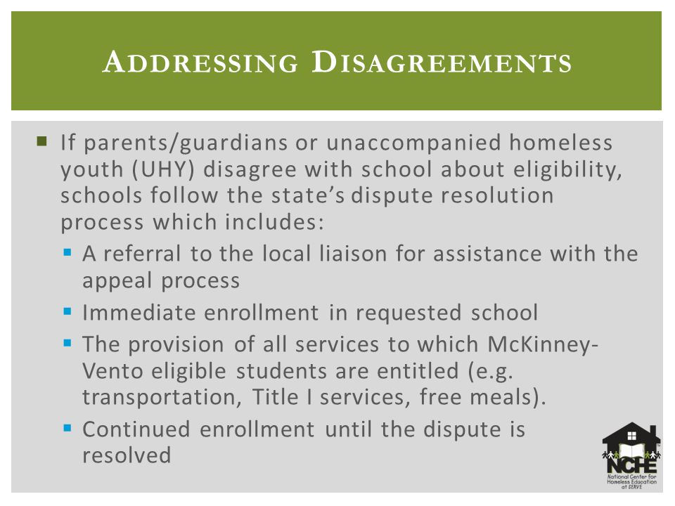 A DDRESSING D ISAGREEMENTS  If parents/guardians or unaccompanied homeless youth (UHY) disagree with school about eligibility, schools follow the state's dispute resolution process which includes:  A referral to the local liaison for assistance with the appeal process  Immediate enrollment in requested school  The provision of all services to which McKinney- Vento eligible students are entitled (e.g.