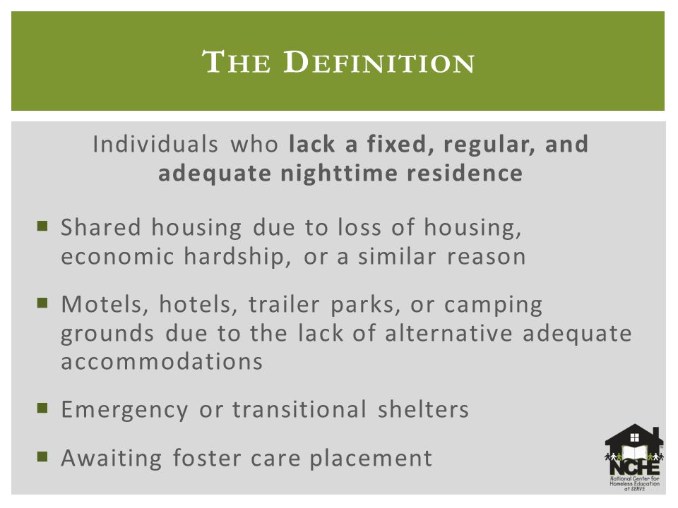 T HE D EFINITION Individuals who lack a fixed, regular, and adequate nighttime residence  Shared housing due to loss of housing, economic hardship, or a similar reason  Motels, hotels, trailer parks, or camping grounds due to the lack of alternative adequate accommodations  Emergency or transitional shelters  Awaiting foster care placement