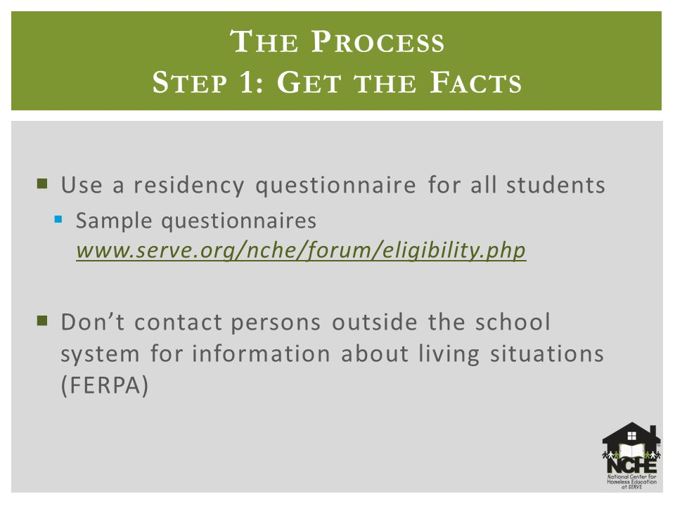 T HE P ROCESS S TEP 1: G ET THE F ACTS  Use a residency questionnaire for all students  Sample questionnaires www.serve.org/nche/forum/eligibility.php www.serve.org/nche/forum/eligibility.php  Don't contact persons outside the school system for information about living situations (FERPA)