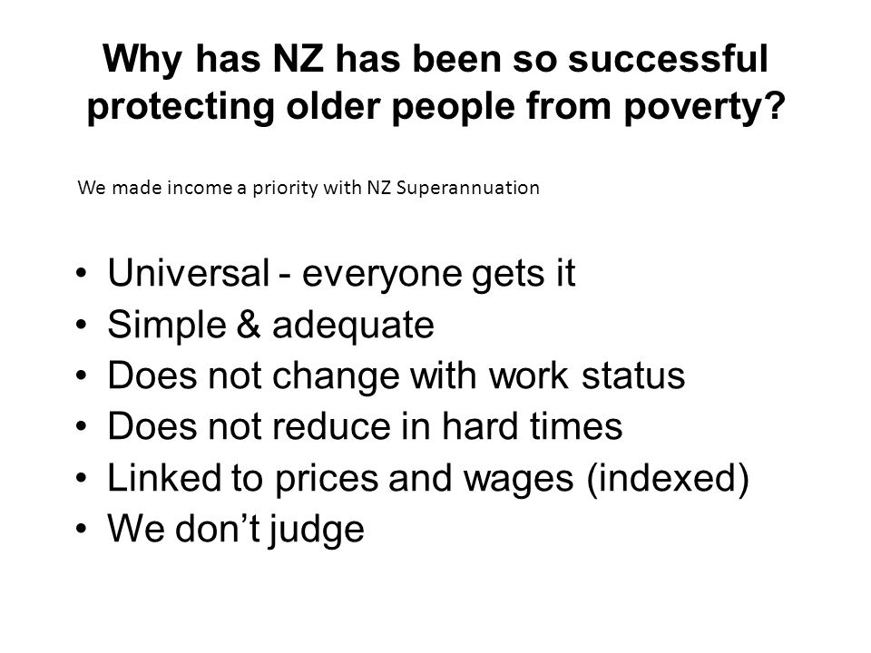 Why has NZ has been so successful protecting older people from poverty? Universal - everyone gets it Simple & adequate Does not change with work statu