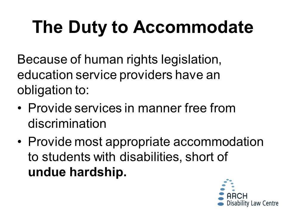 The Duty to Accommodate Because of human rights legislation, education service providers have an obligation to: Provide services in manner free from discrimination Provide most appropriate accommodation to students with disabilities, short of undue hardship.