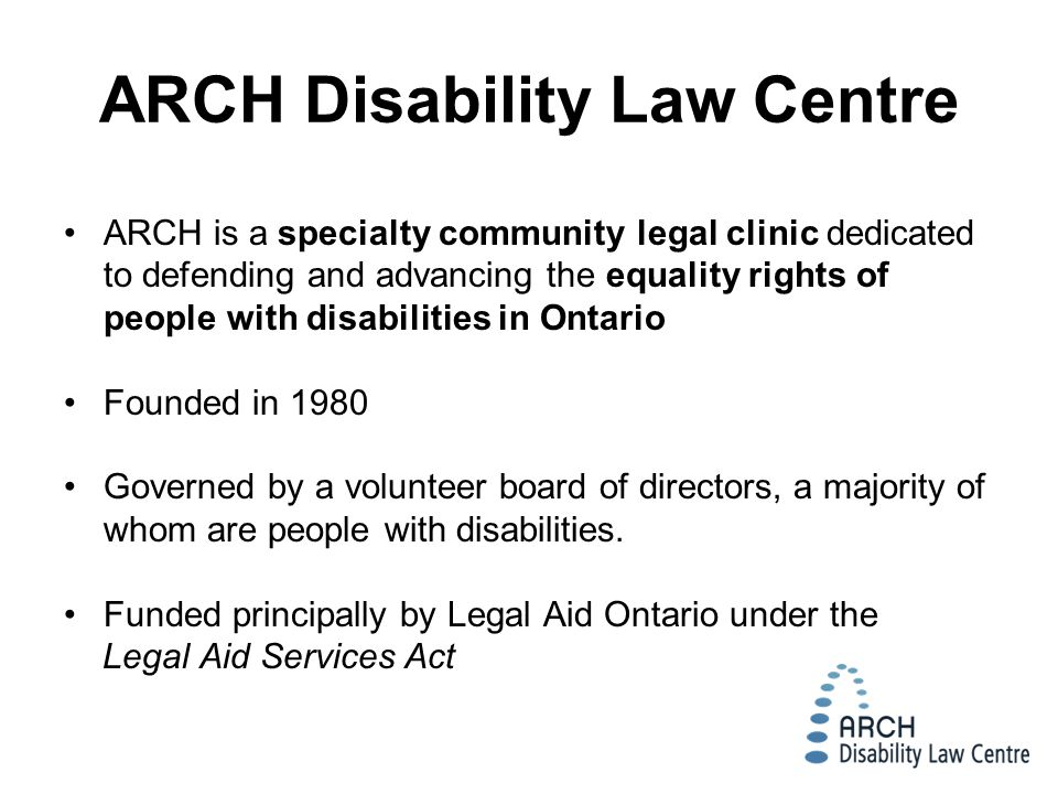 ARCH is a specialty community legal clinic dedicated to defending and advancing the equality rights of people with disabilities in Ontario Founded in 1980 Governed by a volunteer board of directors, a majority of whom are people with disabilities.