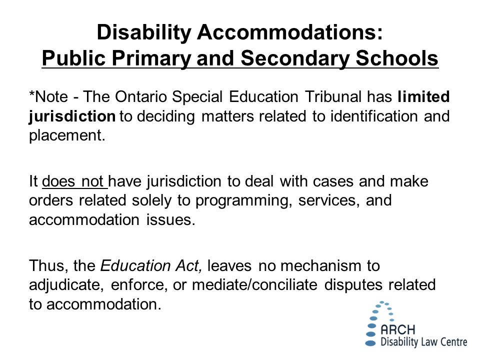 Disability Accommodations: Public Primary and Secondary Schools *Note - The Ontario Special Education Tribunal has limited jurisdiction to deciding matters related to identification and placement.
