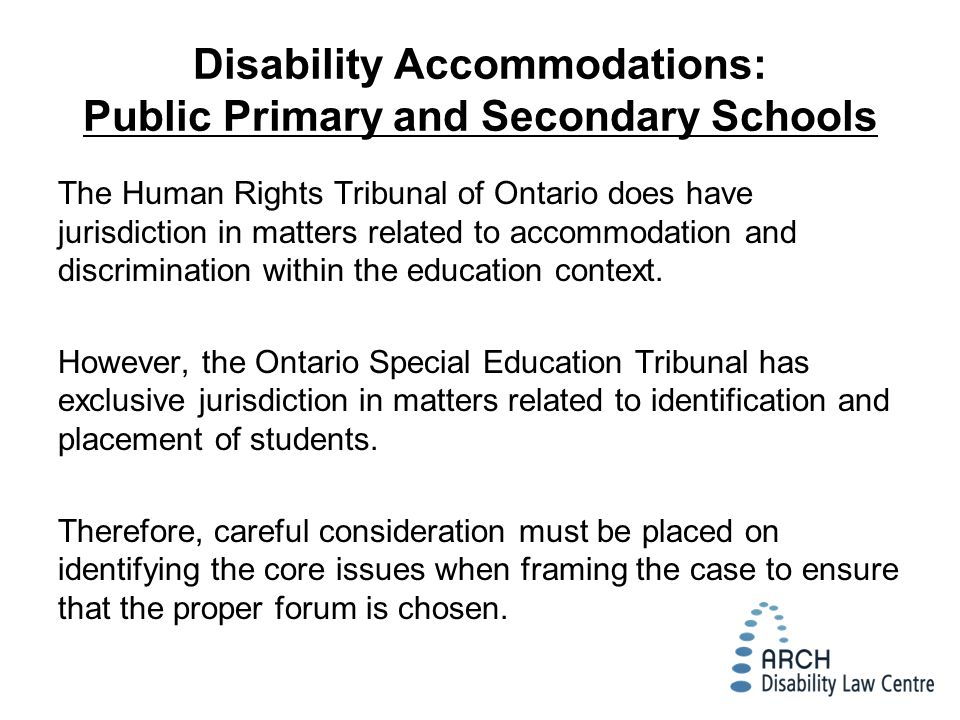 Disability Accommodations: Public Primary and Secondary Schools The Human Rights Tribunal of Ontario does have jurisdiction in matters related to accommodation and discrimination within the education context.