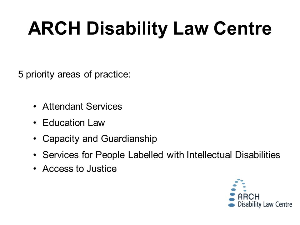 5 priority areas of practice: Attendant Services Education Law Capacity and Guardianship Services for People Labelled with Intellectual Disabilities Access to Justice