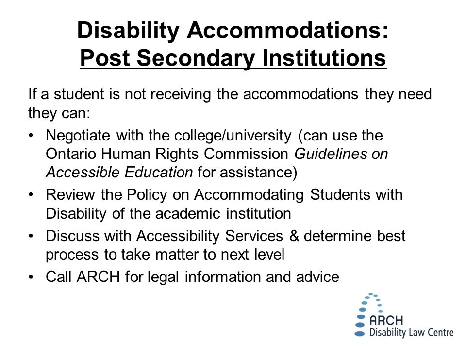 Disability Accommodations: Post Secondary Institutions If a student is not receiving the accommodations they need they can: Negotiate with the college/university (can use the Ontario Human Rights Commission Guidelines on Accessible Education for assistance) Review the Policy on Accommodating Students with Disability of the academic institution Discuss with Accessibility Services & determine best process to take matter to next level Call ARCH for legal information and advice