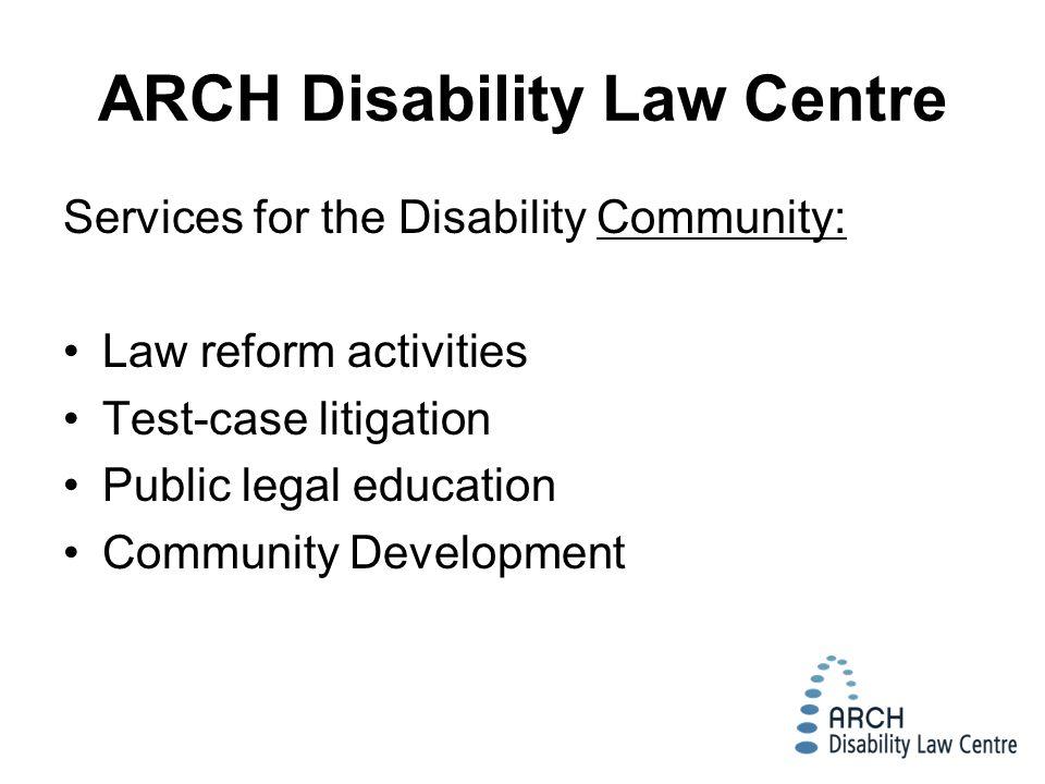 ARCH Disability Law Centre Services for the Disability Community: Law reform activities Test-case litigation Public legal education Community Development