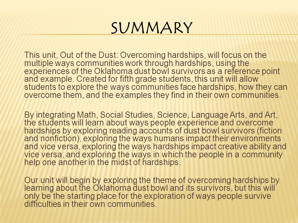SUMMARY This unit, Out of the Dust: Overcoming hardships, will focus on the multiple ways communities work through hardships, using the experiences of the Oklahoma dust bowl survivors as a reference point and example.