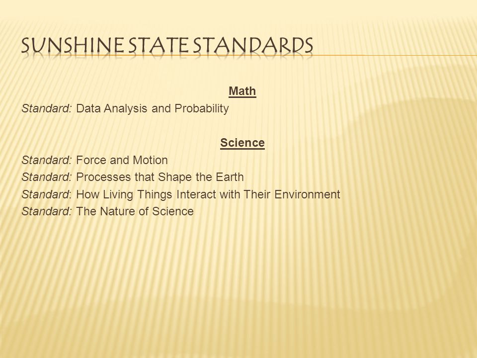Math Standard: Data Analysis and Probability Science Standard: Force and Motion Standard: Processes that Shape the Earth Standard: How Living Things Interact with Their Environment Standard: The Nature of Science