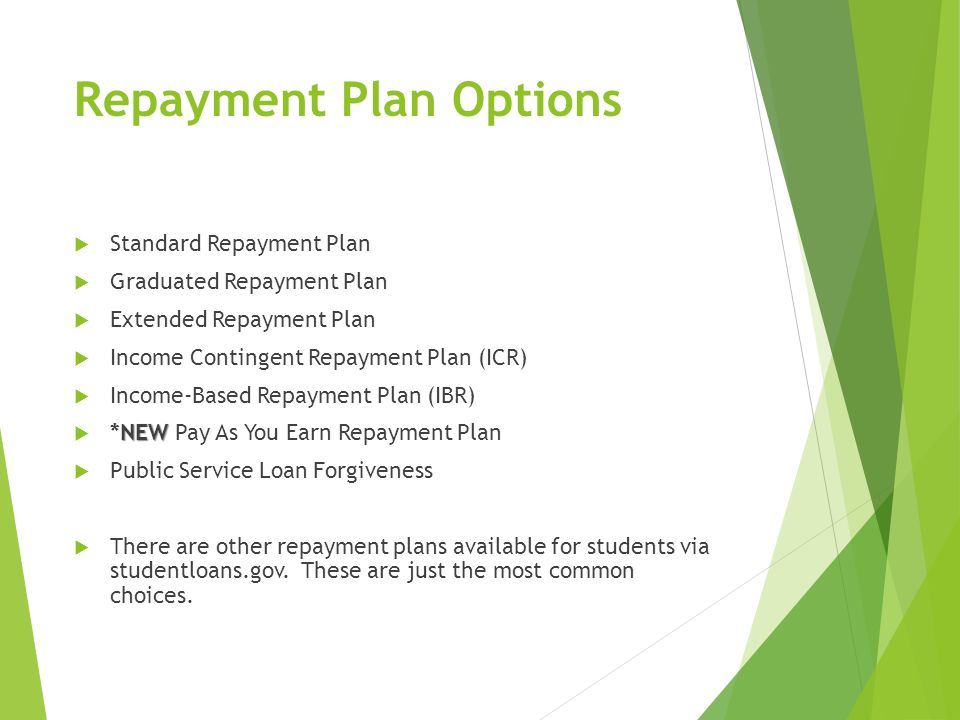 Repayment Plan Options  Standard Repayment Plan  Graduated Repayment Plan  Extended Repayment Plan  Income Contingent Repayment Plan (ICR)  Income-Based Repayment Plan (IBR) NEW  *NEW Pay As You Earn Repayment Plan  Public Service Loan Forgiveness  There are other repayment plans available for students via studentloans.gov.