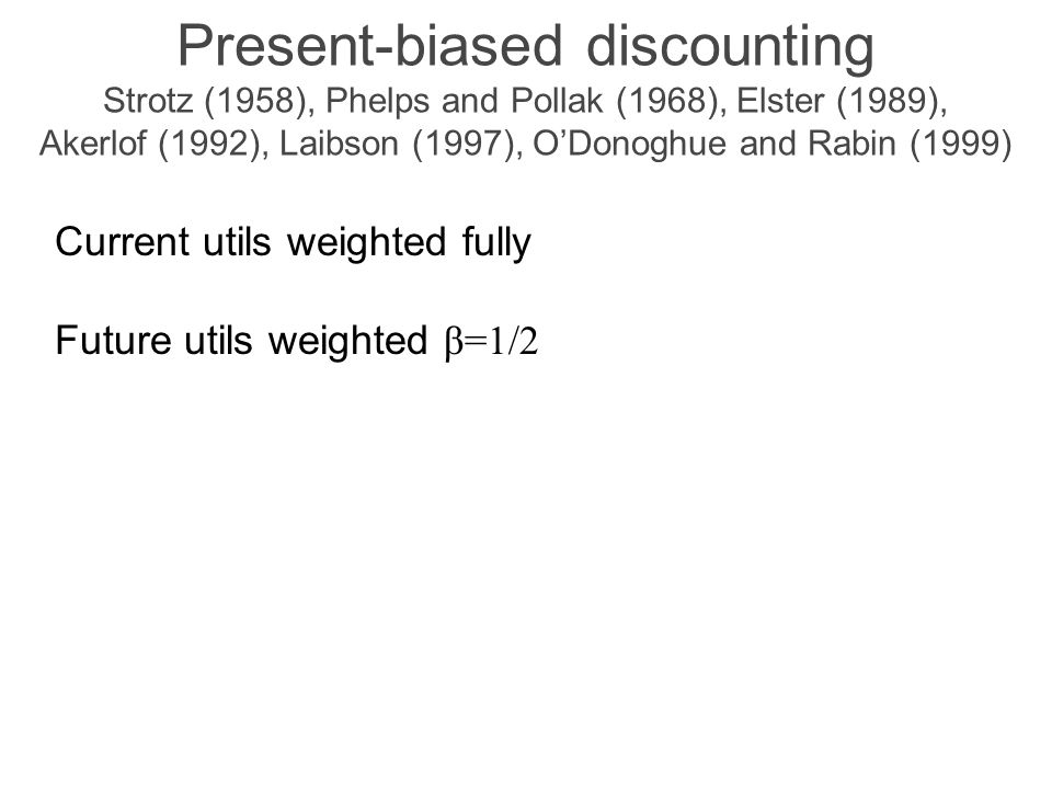 Present-biased discounting Strotz (1958), Phelps and Pollak (1968), Elster (1989), Akerlof (1992), Laibson (1997), O'Donoghue and Rabin (1999) Current utils weighted fully Future utils weighted β=1/2