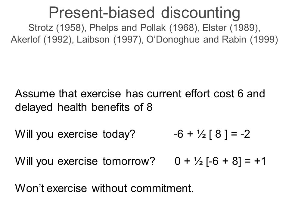 Present-biased discounting Strotz (1958), Phelps and Pollak (1968), Elster (1989), Akerlof (1992), Laibson (1997), O'Donoghue and Rabin (1999) Assume