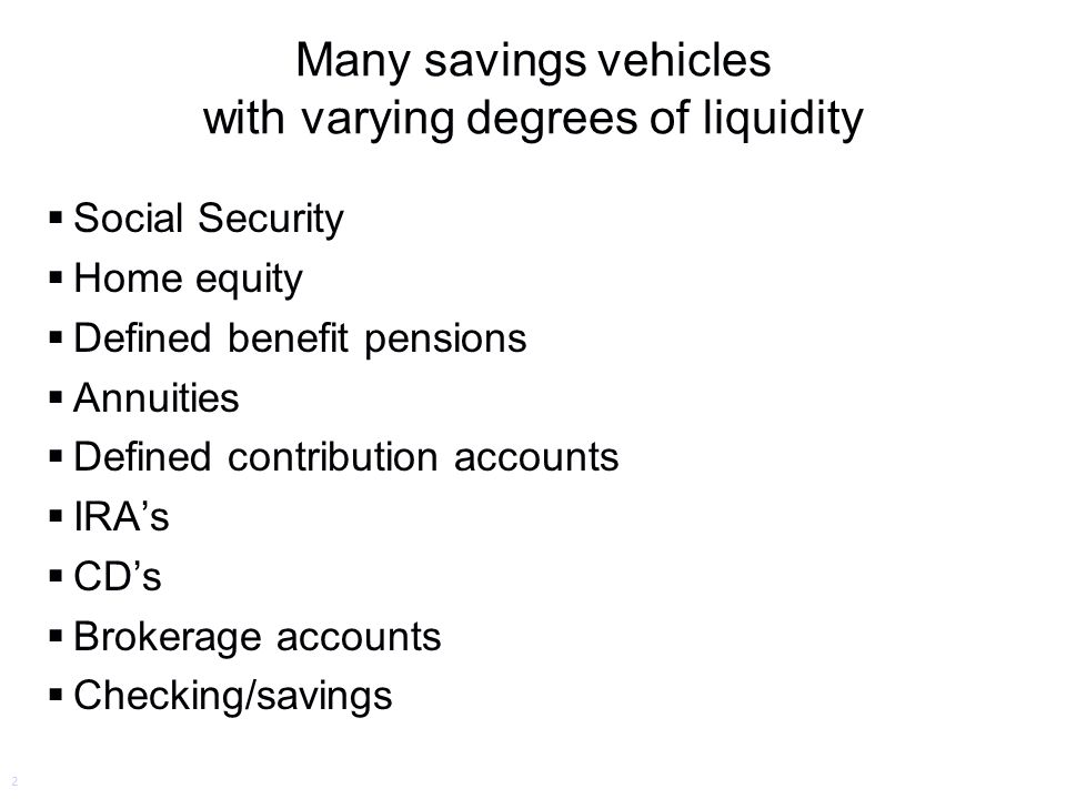 Many savings vehicles with varying degrees of liquidity  Social Security  Home equity  Defined benefit pensions  Annuities  Defined contribution accounts  IRA's  CD's  Brokerage accounts  Checking/savings 2