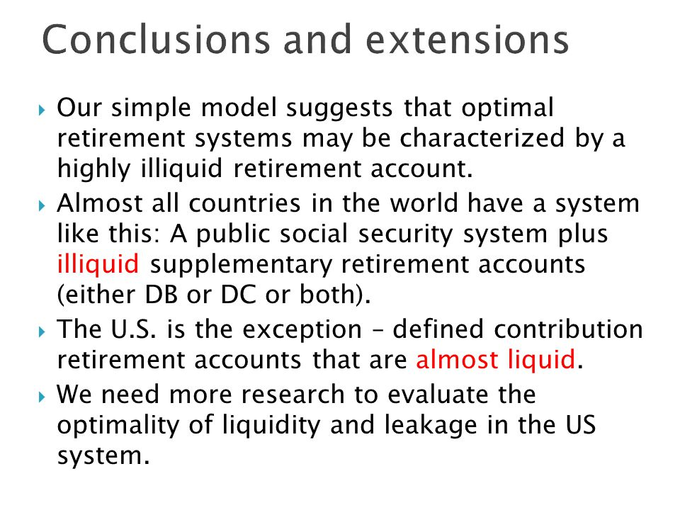  Our simple model suggests that optimal retirement systems may be characterized by a highly illiquid retirement account.
