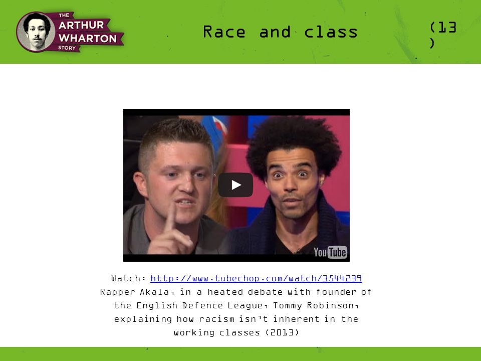 (13 ) Race and class Watch: http://www.tubechop.com/watch/3544239http://www.tubechop.com/watch/3544239 Rapper Akala, in a heated debate with founder of the English Defence League, Tommy Robinson, explaining how racism isn't inherent in the working classes (2013)