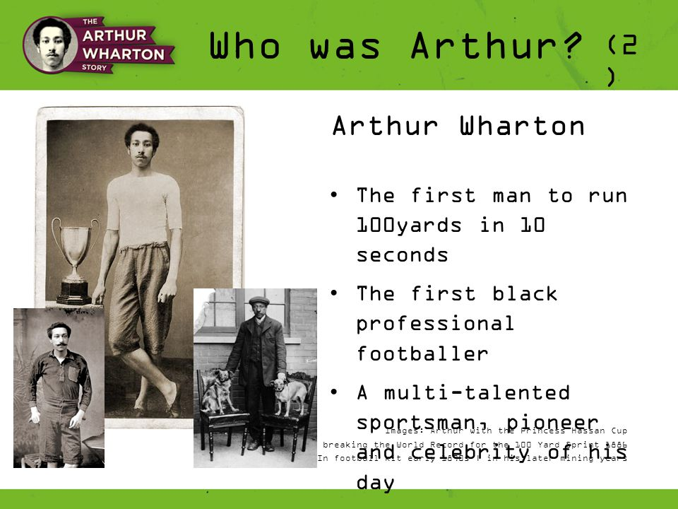 Who was Arthur? Arthur Wharton The first man to run 100yards in 10 seconds The first black professional footballer A multi-talented sportsman, pioneer