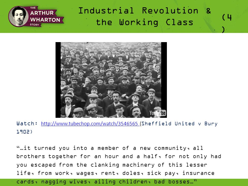 Industrial Revolution & the Working Class (4 ) Watch: http://www.tubechop.com/watch/3546565 ( Sheffield United v Bury 1902) http://www.tubechop.com/watch/3546565 …it turned you into a member of a new community, all brothers together for an hour and a half, for not only had you escaped from the clanking machinery of this lesser life, from work, wages, rent, doles, sick pay, insurance cards, nagging wives, ailing children, bad bosses… 'The Good Companions' 1929 by Yorkshire Writer, JB Priestley
