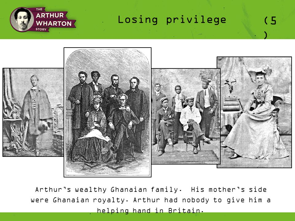 Losing privilege (5 ) Arthur's wealthy Ghanaian family. His mother's side were Ghanaian royalty. Arthur had nobody to give him a helping hand in Brita