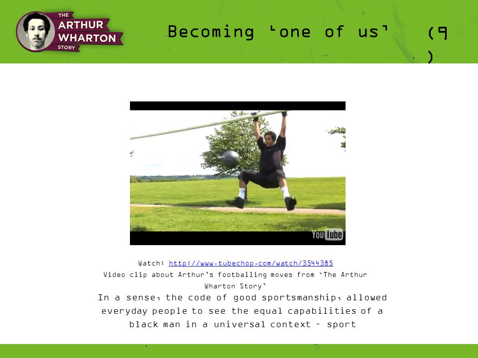 (9 ) Becoming 'one of us' Watch: http://www.tubechop.com/watch/3544385http://www.tubechop.com/watch/3544385 Video clip about Arthur's footballing moves from 'The Arthur Wharton Story' In a sense, the code of good sportsmanship, allowed everyday people to see the equal capabilities of a black man in a universal context – sport
