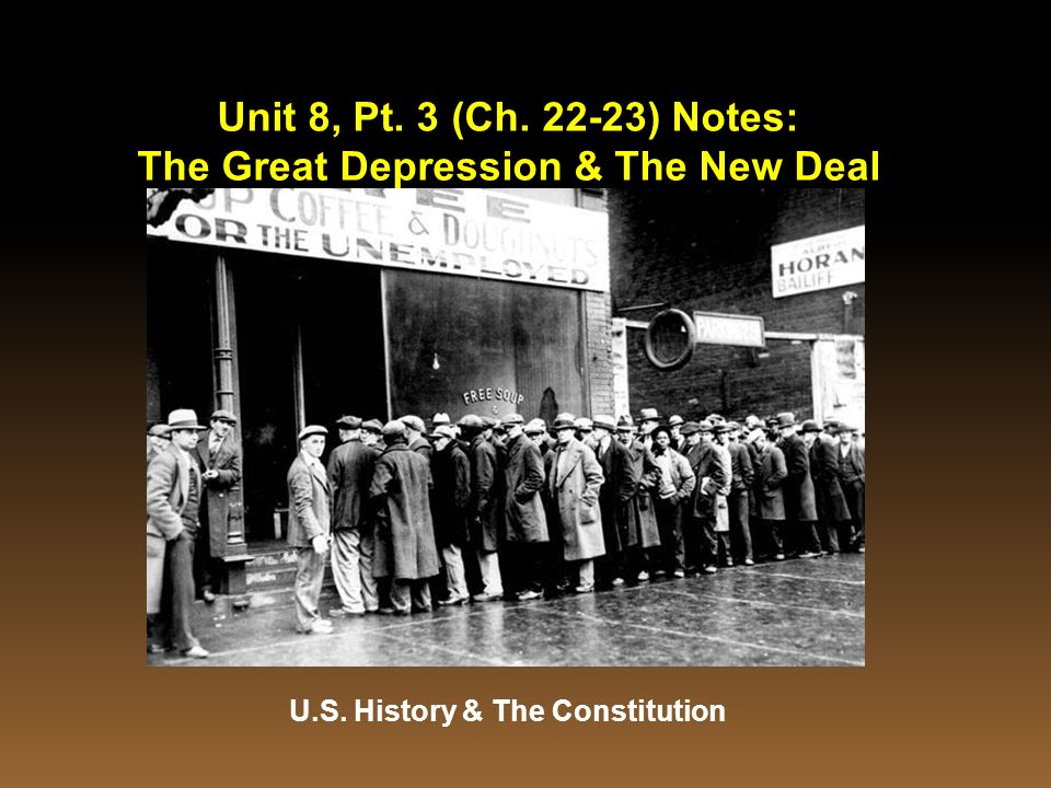 Unit 8, Pt. 3 (Ch. 22-23) Notes: The Great Depression & The New Deal U.S. History & The Constitution