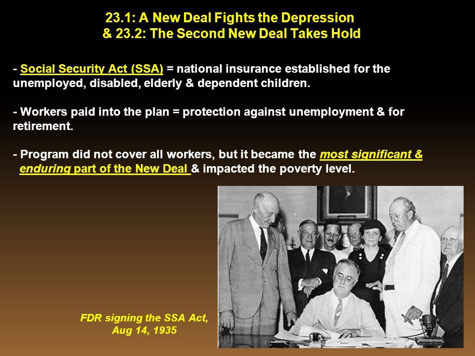 23.1: A New Deal Fights the Depression & 23.2: The Second New Deal Takes Hold - Social Security Act (SSA) = national insurance established for the une