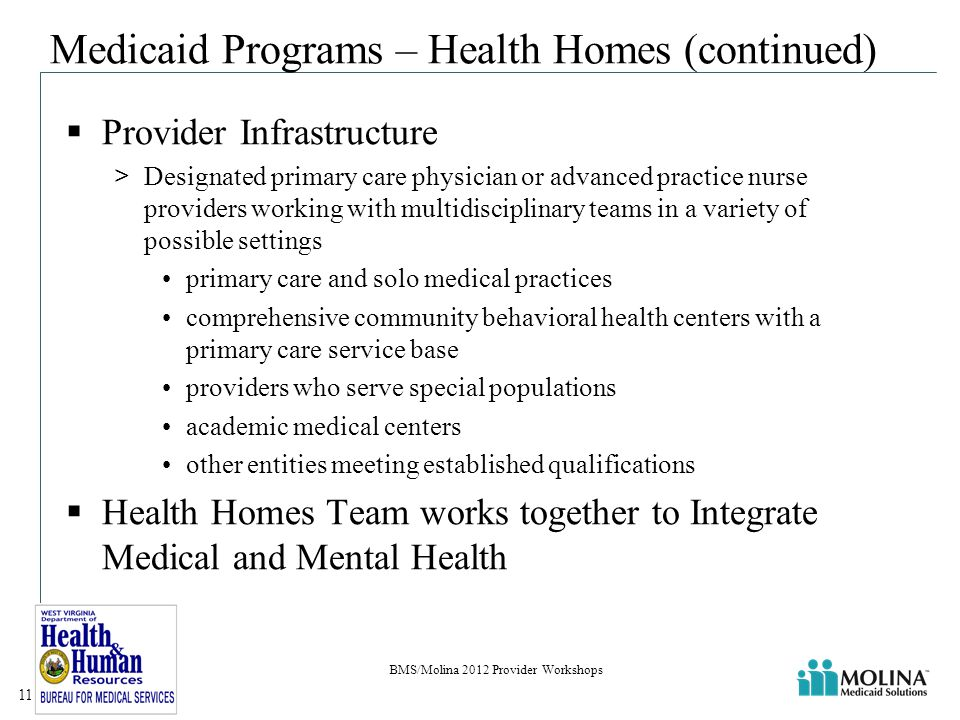 Medicaid Programs – Health Homes (continued)  Provider Infrastructure >Designated primary care physician or advanced practice nurse providers working with multidisciplinary teams in a variety of possible settings primary care and solo medical practices comprehensive community behavioral health centers with a primary care service base providers who serve special populations academic medical centers other entities meeting established qualifications  Health Homes Team works together to Integrate Medical and Mental Health BMS/Molina 2012 Provider Workshops 11