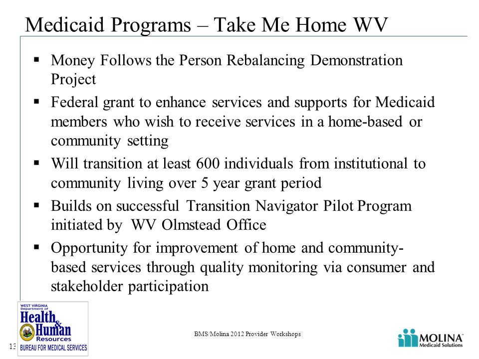 Medicaid Programs – Take Me Home WV  Money Follows the Person Rebalancing Demonstration Project  Federal grant to enhance services and supports for Medicaid members who wish to receive services in a home-based or community setting  Will transition at least 600 individuals from institutional to community living over 5 year grant period  Builds on successful Transition Navigator Pilot Program initiated by WV Olmstead Office  Opportunity for improvement of home and community- based services through quality monitoring via consumer and stakeholder participation BMS/Molina 2012 Provider Workshops 13