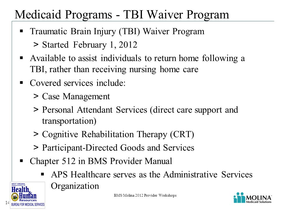 Medicaid Programs - TBI Waiver Program  Traumatic Brain Injury (TBI) Waiver Program >Started February 1, 2012  Available to assist individuals to return home following a TBI, rather than receiving nursing home care  Covered services include: >Case Management >Personal Attendant Services (direct care support and transportation) >Cognitive Rehabilitation Therapy (CRT) >Participant-Directed Goods and Services  Chapter 512 in BMS Provider Manual  APS Healthcare serves as the Administrative Services Organization BMS/Molina 2012 Provider Workshops 14