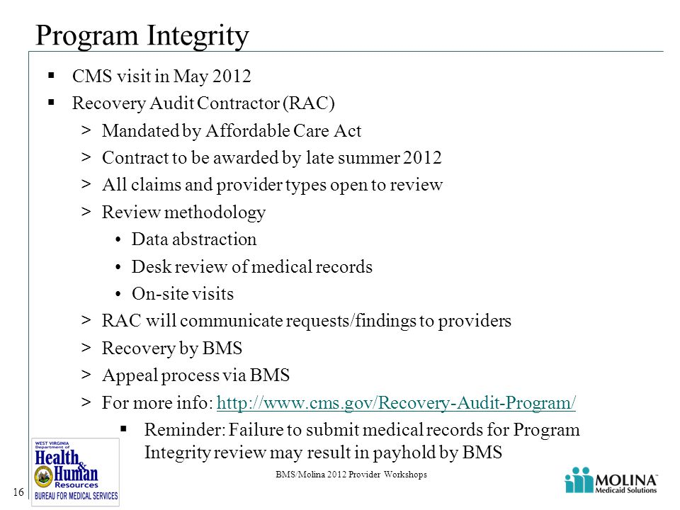 Program Integrity  CMS visit in May 2012  Recovery Audit Contractor (RAC) >Mandated by Affordable Care Act >Contract to be awarded by late summer 2012 >All claims and provider types open to review >Review methodology Data abstraction Desk review of medical records On-site visits >RAC will communicate requests/findings to providers >Recovery by BMS >Appeal process via BMS >For more info: http://www.cms.gov/Recovery-Audit-Program/http://www.cms.gov/Recovery-Audit-Program/  Reminder: Failure to submit medical records for Program Integrity review may result in payhold by BMS 16 BMS/Molina 2012 Provider Workshops