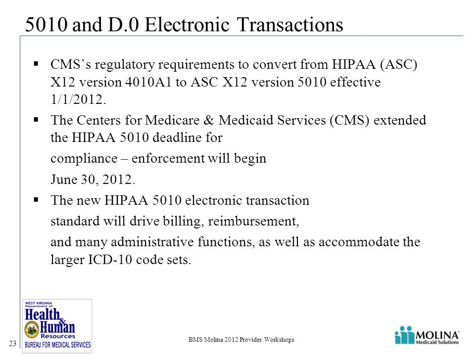 BMS/Molina 2012 Provider Workshops 23 5010 and D.0 Electronic Transactions  CMS's regulatory requirements to convert from HIPAA (ASC) X12 version 4010A1 to ASC X12 version 5010 effective 1/1/2012.