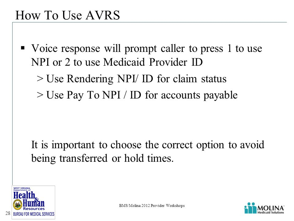 How To Use AVRS  Voice response will prompt caller to press 1 to use NPI or 2 to use Medicaid Provider ID > Use Rendering NPI/ ID for claim status > Use Pay To NPI / ID for accounts payable It is important to choose the correct option to avoid being transferred or hold times.