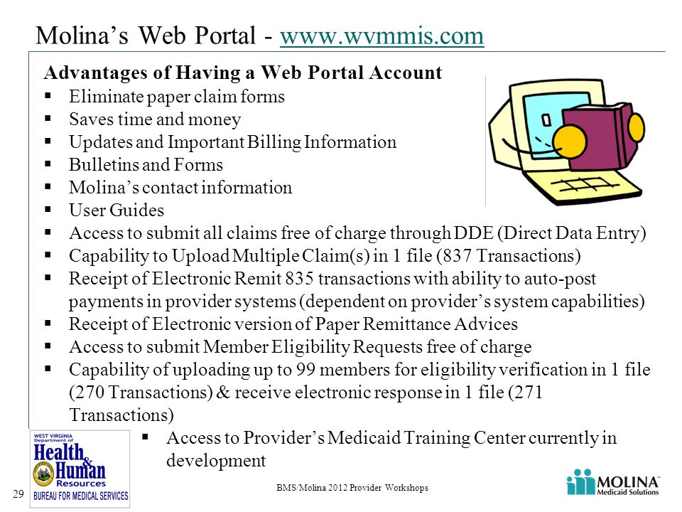 Molina's Web Portal - www.wvmmis.comwww.wvmmis.com Advantages of Having a Web Portal Account  Eliminate paper claim forms  Saves time and money  Updates and Important Billing Information  Bulletins and Forms  Molina's contact information  User Guides  Access to submit all claims free of charge through DDE (Direct Data Entry)  Capability to Upload Multiple Claim(s) in 1 file (837 Transactions)  Receipt of Electronic Remit 835 transactions with ability to auto-post payments in provider systems (dependent on provider's system capabilities)  Receipt of Electronic version of Paper Remittance Advices  Access to submit Member Eligibility Requests free of charge  Capability of uploading up to 99 members for eligibility verification in 1 file (270 Transactions) & receive electronic response in 1 file (271 Transactions)  Access to Provider's Medicaid Training Center currently in development BMS/Molina 2012 Provider Workshops 29