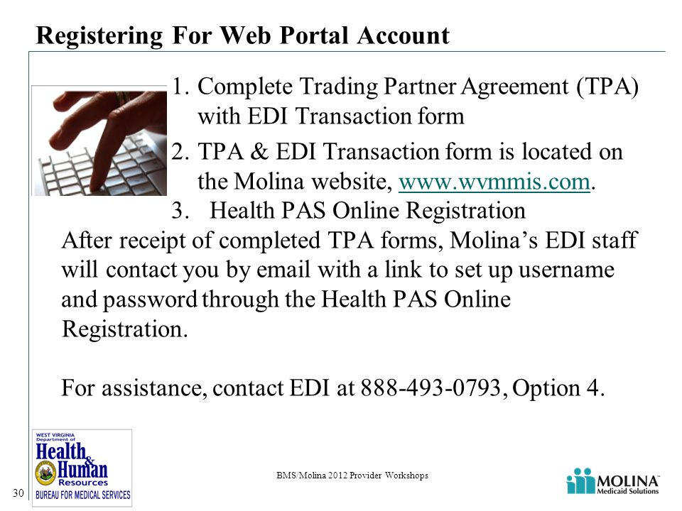 Registering For Web Portal Account 1.Complete Trading Partner Agreement (TPA) with EDI Transaction form 2.TPA & EDI Transaction form is located on the Molina website, www.wvmmis.com.www.wvmmis.com 3.Health PAS Online Registration After receipt of completed TPA forms, Molina's EDI staff will contact you by email with a link to set up username and password through the Health PAS Online Registration.