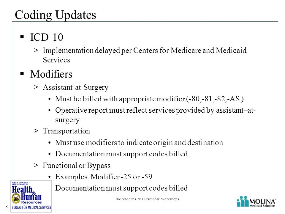 Coding Updates  ICD 10 >Implementation delayed per Centers for Medicare and Medicaid Services  Modifiers >Assistant-at-Surgery Must be billed with appropriate modifier (-80,-81,-82,-AS ) Operative report must reflect services provided by assistant–at- surgery >Transportation Must use modifiers to indicate origin and destination Documentation must support codes billed >Functional or Bypass Examples: Modifier -25 or -59 Documentation must support codes billed BMS/Molina 2012 Provider Workshops 8