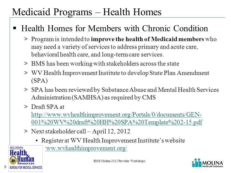 Medicaid Programs – Health Homes  Health Homes for Members with Chronic Condition >Program is intended to improve the health of Medicaid members who may need a variety of services to address primary and acute care, behavioral health care, and long-term care services.