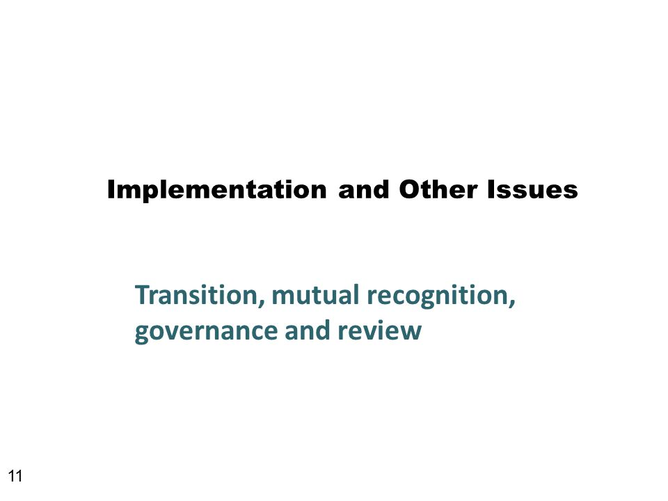 Implementation and Other Issues Transition, mutual recognition, governance and review 11