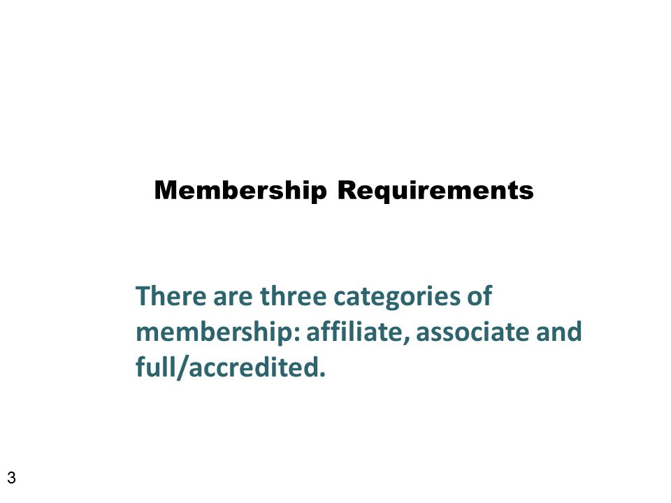 Membership Requirements There are three categories of membership: affiliate, associate and full/accredited.