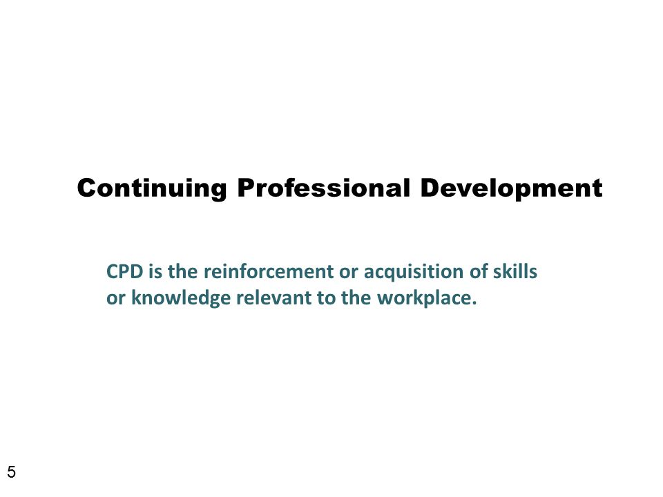 Continuing Professional Development CPD is the reinforcement or acquisition of skills or knowledge relevant to the workplace.