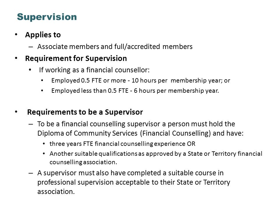 Applies to – Associate members and full/accredited members Requirement for Supervision If working as a financial counsellor: Employed 0.5 FTE or more - 10 hours per membership year; or Employed less than 0.5 FTE - 6 hours per membership year.