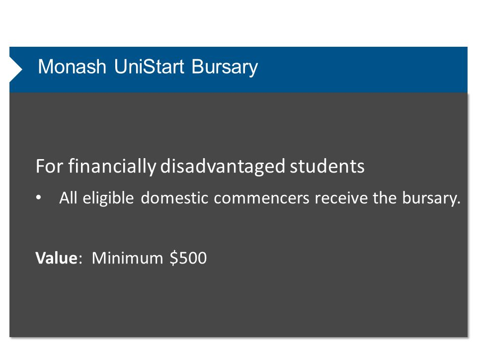 Monash UniStart Bursary For financially disadvantaged students All eligible domestic commencers receive the bursary. Value: Minimum $500