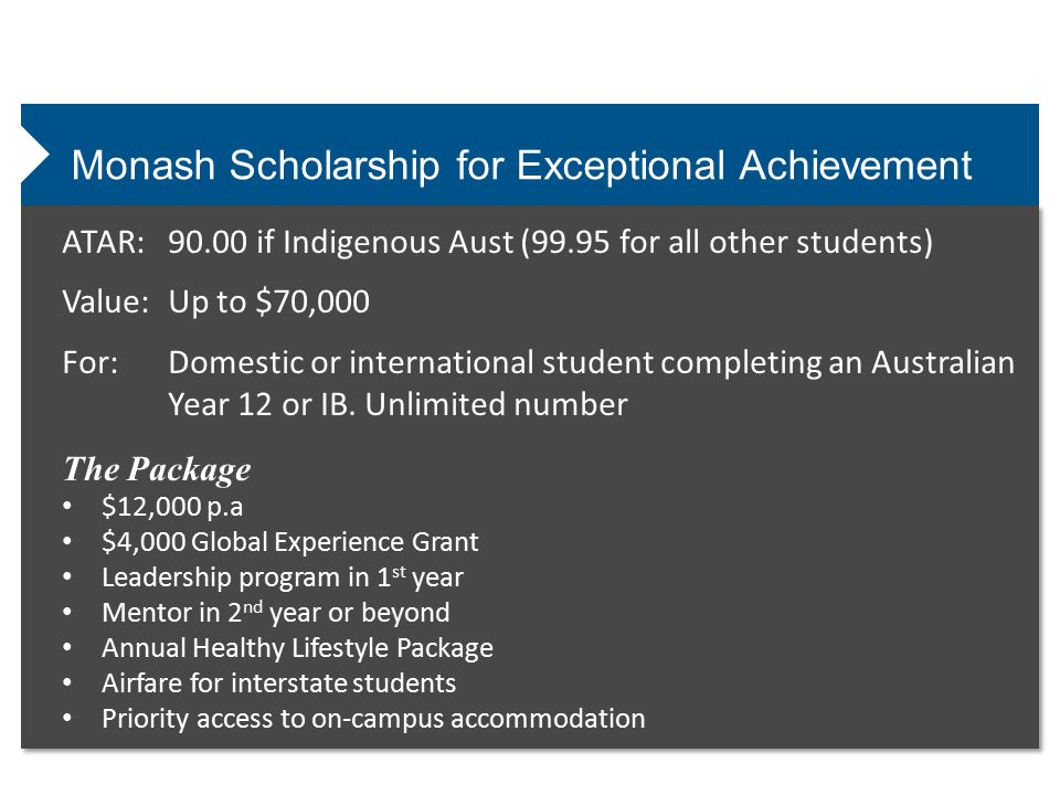 Monash Scholarship for Exceptional Achievement ATAR:90.00 if Indigenous Aust (99.95 for all other students) Value:Up to $70,000 For:Domestic or international student completing an Australian Year 12 or IB.