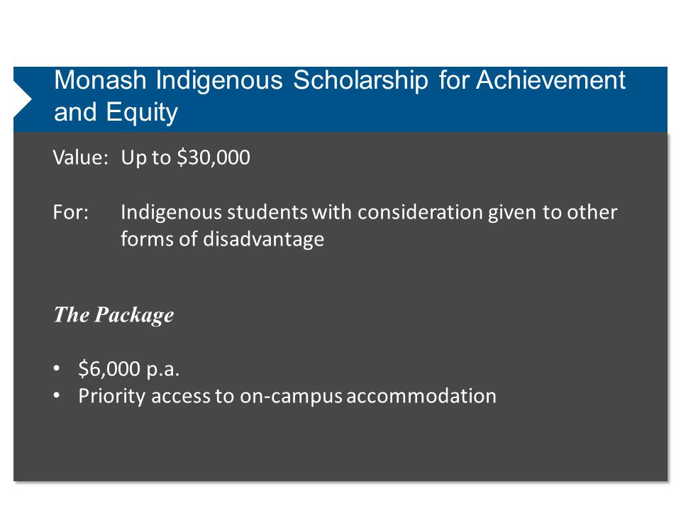 Monash Indigenous Scholarship for Achievement and Equity Value:Up to $30,000 For:Indigenous students with consideration given to other forms of disadvantage The Package $6,000 p.a.