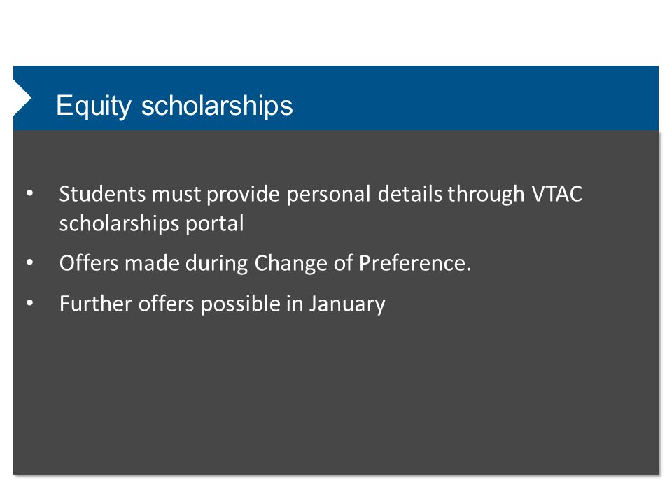 Equity scholarships Students must provide personal details through VTAC scholarships portal Offers made during Change of Preference.