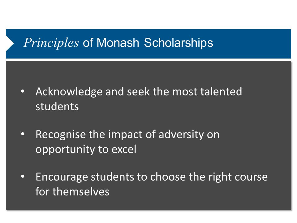 Principles of Monash Scholarships Acknowledge and seek the most talented students Recognise the impact of adversity on opportunity to excel Encourage students to choose the right course for themselves