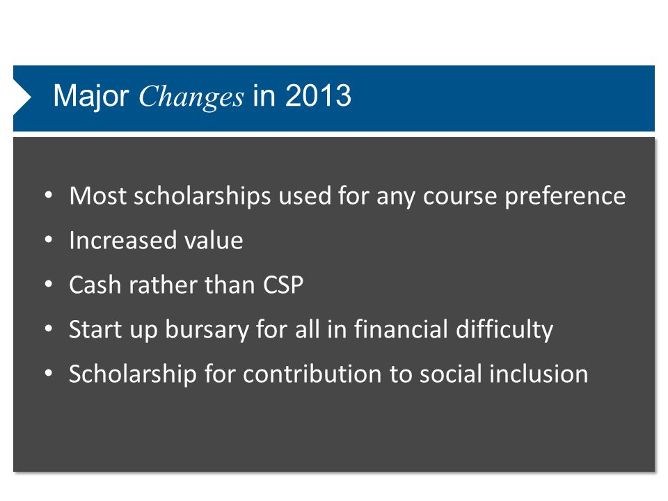 Major Changes in 2013 Most scholarships used for any course preference Increased value Cash rather than CSP Start up bursary for all in financial difficulty Scholarship for contribution to social inclusion