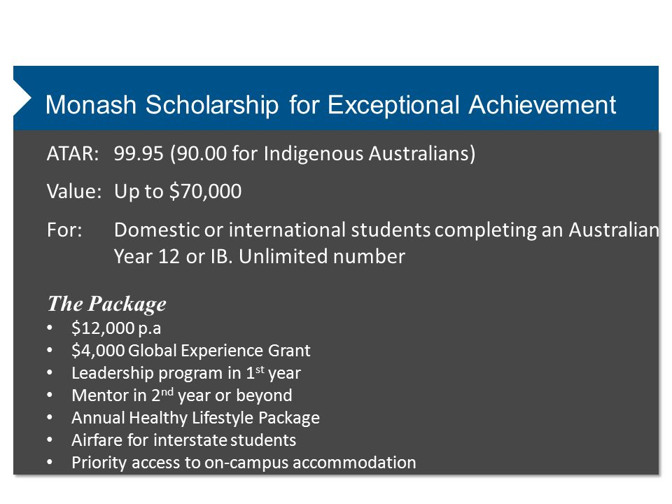 Monash Scholarship for Exceptional Achievement ATAR:99.95 (90.00 for Indigenous Australians) Value:Up to $70,000 For:Domestic or international students completing an Australian Year 12 or IB.