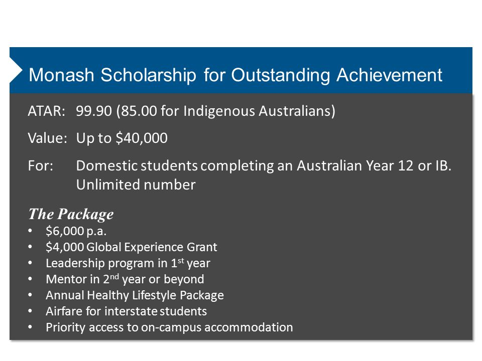 Monash University Support Bursary Value:Up to $15,000 For:Financial hardship with consideration given to other forms of disadvantage The Package $3,000 p.a.